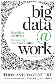 Big Data at Work - Dispelling the Myths, Uncovering the Opportunities ebook by Thomas H. Davenport