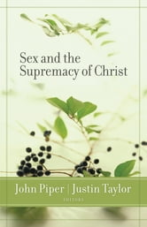 Sex and the Supremacy of Christ ebook by John Piper,Justin Taylor,Ben Patterson,David Powlison,R. Albert Mohler Jr.,Mark Dever,Michael Lawrence,C. J. Mahaney,Carolyn McCulley,Carolyn Mahaney,Scott Croft,Matt Schmucker