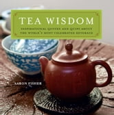 Tea Wisdom - Inspirational Quotes and Quips About the World's Most Celebrated Beverage ebook by Aaron Fisher
