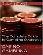 Casino Gambling: The Complete Guide to Gambling Strategies ebook by Gillian Stang