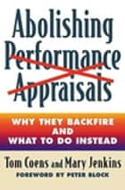 Abolishing Performance Appraisals - Why They Backfire and What to Do Instead ebook by Tom Coens, Mary Jenkins