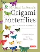 Michael LaFosse's Origami Butterflies - Elegant Designs from a Master Folder: Full-Color Origami Book with 25 Fun Projects and Downloadable Instructional Video ebook by Michael G. LaFosse, Richard L. Alexander