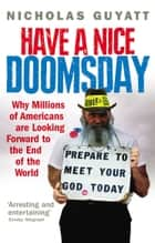 Have a Nice Doomsday - Why millions of Americans are looking forward to the end of the world ebook by Nicholas Guyatt