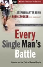 Every Single Man's Battle - Staying on the Path of Sexual Purity ebook by Stephen Arterburn, Fred Stoeker