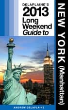 Delaplaine's 2013 Long Weekend Guide to New York (Manhattan) ebook by Andrew Delaplaine