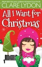 All I Want For Christmas ebook by Clare Lydon