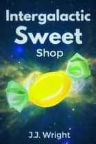 Intergalactic Sweet Shop ebook by J.J. Wright