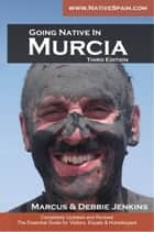 Going Native In Murcia 3rd Edition: All You Need To Know About Visiting, Living and Home Buying in Murcia and Spain's Costa Calida ebook by Debbie Jenkins