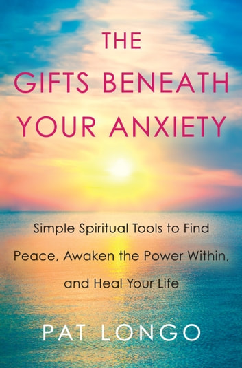 The Gifts Beneath Your Anxiety - Simple Spiritual Tools to Find Peace, Awaken the Power Within and Heal Your Life 電子書 by Pat Longo