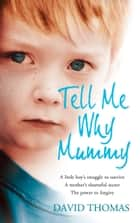 Tell Me Why, Mummy: A Little Boy's Struggle to Survive. A Mother's Shameful Secret. The Power to Forgive. ebook by David Thomas