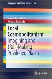 Local Cosmopolitanism - Imagining and (Re-)Making Privileged Places ebook by Kristof Van Assche,Petruța Teampău