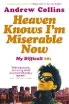 Heaven Knows I'm Miserable Now - My Difficult 80s ebook by Andrew Collins