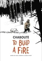 To Build a Fire - Based on Jack London's Classic Story ebook by Christophe Chabouté