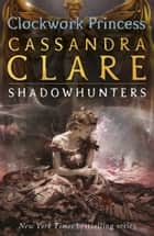 The Infernal Devices 3: Clockwork Princess ebook by Cassandra Clare