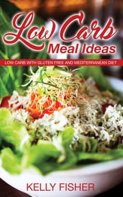 Low Carb Meal Ideas: Low Carb with Gluten Free and Mediterranean Diet ebook by Kelly Fisher
