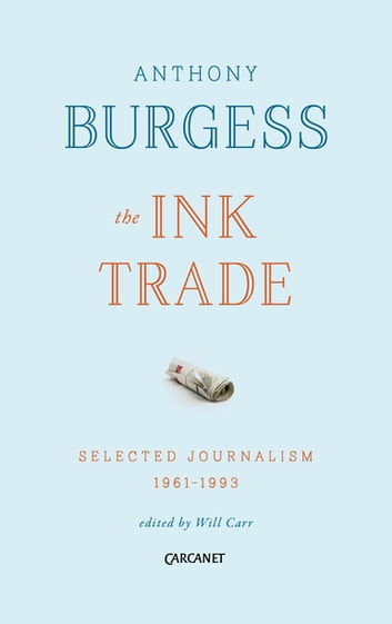 The Ink Trade - Selected Journalism 1961-1993 ebook by Anthony Burgess