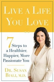 Live a Life You Love: 7 Steps to a Healthier, Happier, More Passionate You - 7 Steps to a Healthier, Happier, More Passionate You ebook by Biali M.D., Dr. Susan