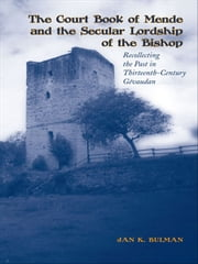 The Court Book of Mende and the Secular Lordship of the Bishop - Recollecting the Past in Thirteenth-Century Gévaudan ebook by Jan K. Bulman
