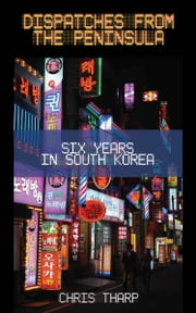 Dispatches from the Peninsula: Six Years in South Korea ebook by Chris Tharp