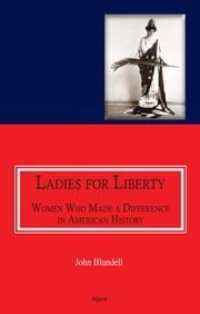 Ladies For Liberty : Women Who Made a Difference in American History ebook by John  Blundell