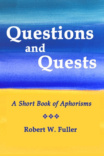 Questions and Quests: A Short Book of Aphorisms ebook by Robert W. Fuller