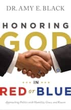 Honoring God in Red or Blue - Approaching Politics with Humility, Grace, and Reason ebook by Dr. Amy E. Black
