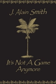 It's Not A Game Anymore ebook by J. Alain Smith