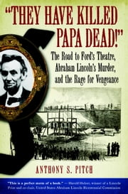 """They Have Killed Papa Dead!"" - The Road to Ford's Theatre, Abraham Lincoln's Murder, and the Rage for Vengeance ebook by Anthony Pitch"
