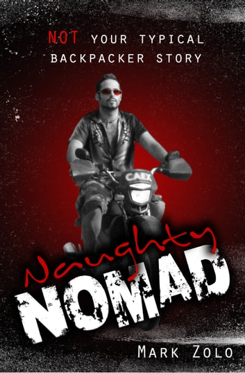 Naughty Nomad: Not your typical backpacker story ebook by Mark Zolo