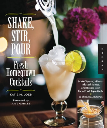 Shake, Stir, Pour-Fresh Homegrown Cocktails - Make Syrups, Mixers, Infused Spirits, and Bitters with Farm-Fresh Ingredients-50 Original Recipes ebook by Katie Loeb