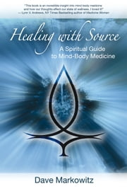Healing with Source - A Spiritual Guide to Mind-Body Medicine ebook by Dave Markowitz
