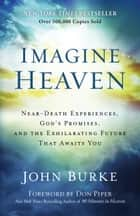 Imagine Heaven - Near-Death Experiences, God's Promises, and the Exhilarating Future That Awaits You ebook by