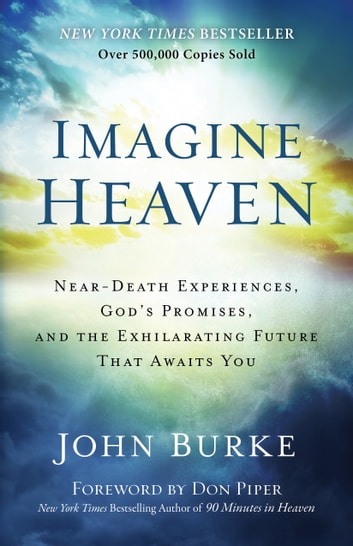 Imagine Heaven - Near-Death Experiences, God's Promises, and the Exhilarating Future That Awaits You ebook by John Burke