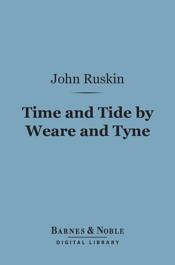 Time and Tide by Weare and Tyne (Barnes & Noble Digital Library) - Twenty-five Letters to a Working Man of Sunderland on the Laws of Work ebook by John Ruskin