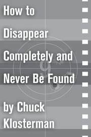 How to Disappear Completely and Never Be Found - An Essay from Sex, Drugs, and Cocoa Puffs ebook by Chuck Klosterman