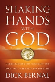 Shaking Hands with God - Understanding His Covenant and your Part in His Plan for Your Life ebook by Dick Bernal,Jim Brown