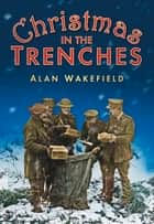 Christmas in the Trenches ebook by Alan Wakefield