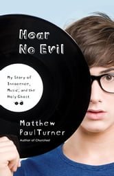 Hear No Evil - My Story of Innocence, Music, and the Holy Ghost ebook by Matthew Paul Turner