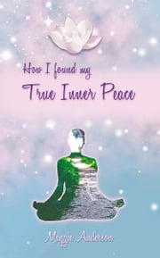 How I Found My True Inner Peace - Book 1 ebook by Maggie Anderson