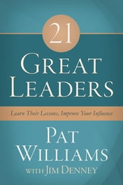 21 Great Leaders - Learn Their Lessons, Improve Your Influence ebook by Pat Williams,Jim Denney