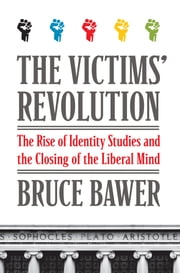 The Victims' Revolution - The Rise of Identity Studies and the Closing of the Liberal Mind ebook by Bruce Bawer