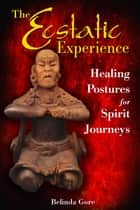 The Ecstatic Experience - Healing Postures for Spirit Journeys ebook by