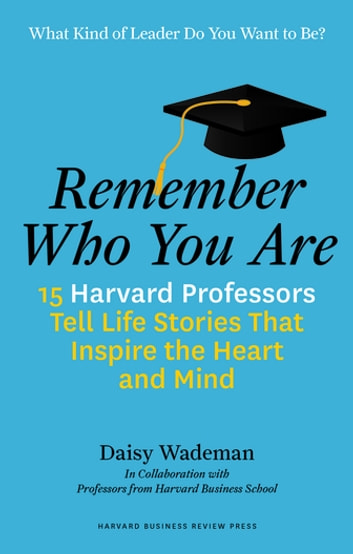 Remember Who You Are - 15 Harvard Professors Tell Life Stories That Inspire the Heart and Mind ebook by