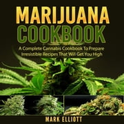 Marijuana Cookbook: A Complete Cannabis Cookbook To Prepare Irresistible Recipes That Will Get You High audiobook by Mark Elliott