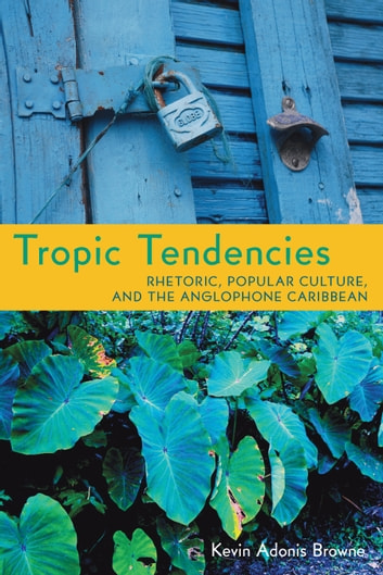 Tropic Tendencies - Rhetoric, Popular Culture, and the Anglophone Caribbean ebook by Kevin Adonis Browne