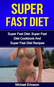 Super Fast Diet: The Complete Super Fast Diet Plan: Super Fast Diet Cookbook and Super Fast Diet Recipes ebook by Dr. Michael Ericsson