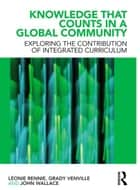 Knowledge that Counts in a Global Community - Exploring the Contribution of Integrated Curriculum ebook by Léonie J. Rennie, Grady Venville, John Wallace