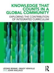 Knowledge that Counts in a Global Community - Exploring the Contribution of Integrated Curriculum ebook by Léonie J. Rennie,Grady Venville,John Wallace