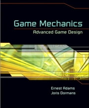 Game Mechanics - Advanced Game Design ebook by Ernest Adams,Joris Dormans