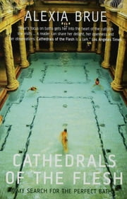 Cathedrals of the Flesh - My Search for the Perfect Bath ebook by Alexia Brue